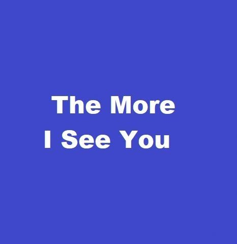 The More I See You **