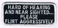 HARD OF HEARING AND NEAR SIGHTED...PLEASE FLIRT AGGRESSIVELY
