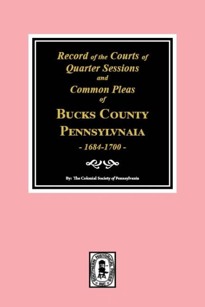 BUCKS County, Pennsylvania, 1684- 1700, Records of the Courts of Quarter Sessions and Commonn Pleas of.