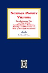 Norfolk County, Virginia Revolutionary War and War of 1812 Application for Pensions, Bounty Land Warrants and Heirs of Deceased Pensioners.
