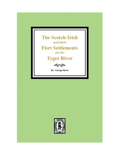 The Scotch-Irish and their First Settlements on the Tyger River and other neighboring precincts in South Carolina
