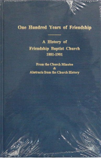 100 Years of Friendship: A History of Friendship Baptist Church, 1801-1901. From the Church Minutes and abstracts from the Church History