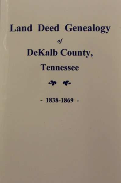 DeKalb County, Tennessee 1838-1868, Land Deed Genealogy of. ( Vol. #1 )