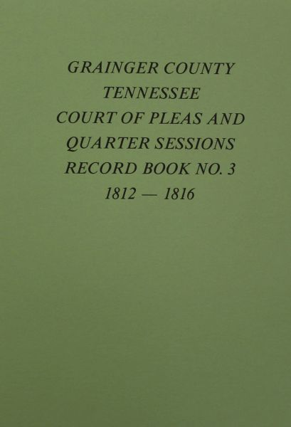 Grainger County, Tennessee Court of Pleas & Quarter Sessions Record Book, #3, 1812-1816.