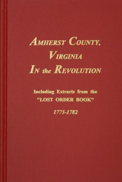 "Amherst County, VA. in the Revolution. Including Extracts from the ""LOST ORDER BOOK"" 1773-1782."