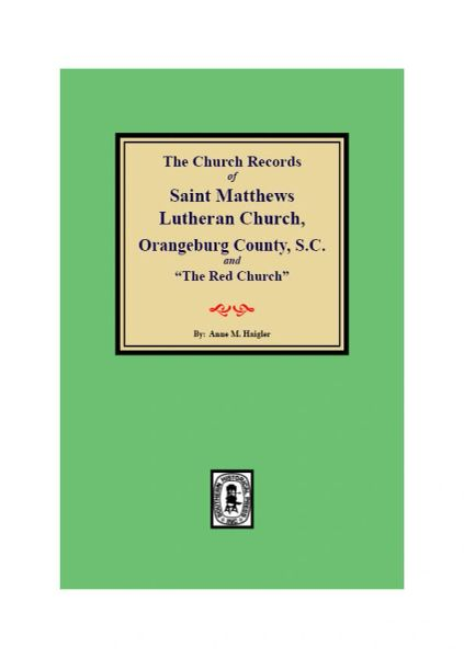 "(Orangeburg County) The Church Records of Saint Matthews Lutheran Church, Orangeburg, County S.C. and ""The Red Church"". Beginning in 1799, Giving Births, Christenings, Confirmations, Marriages, and Burials, 1767-1838."