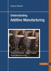 PLASTICS-05074 2012 Understanding Additive Manufacturing: Rapid Prototyping, Rapid Tooling, Rapid Manufacturing (Hanser)