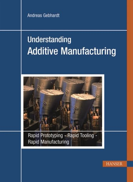 PLASTICS-05074 2012 Understanding Additive Manufacturing: Rapid Prototyping, Rapid Tooling, Rapid Manufacturing (Hanser)