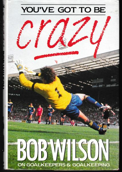 You've Got to be CRAZY by Bob Wilson on Goalkeepers & Goalkeeping 1989 hardback dj