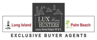 Lux House Hunters - Exclusive Buyer Agents -Your true fiduciary when buying a cottage or castle and everything in between! Long Island, Metro New York, and Palm Beach, Florida