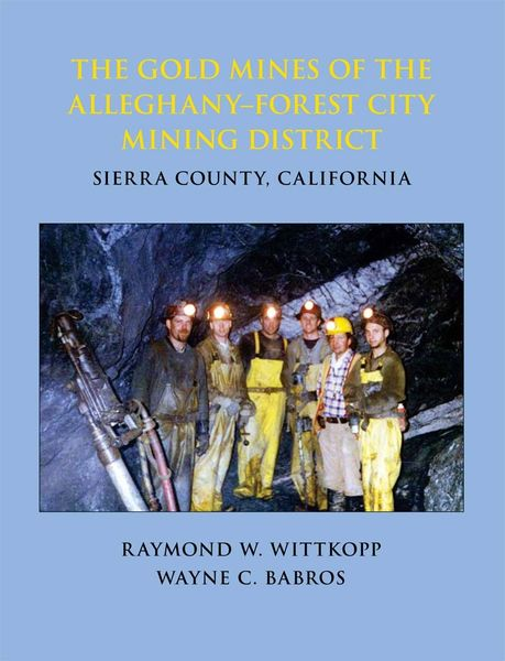 THE GOLD MINES OF THE ALLEGHANY–FOREST CITY MINING DISTRICT, Sierra County, California by Raymond W. Wittkopp and Wayne C. Babros