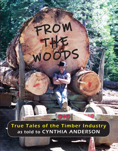 From the Woods: True Tales of the Timber Industry as told to Cynthia Anderson