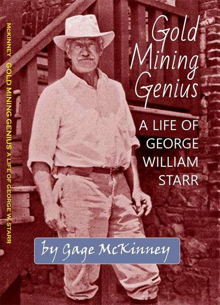 GOLD MINING GENIUS: A LIFE OF GEORGE W. STARR by Gage McKinney