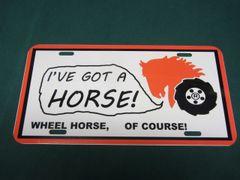 "WHEEL HORSE ""I'VE GOT A HORSE"" LICENSE PLATE"