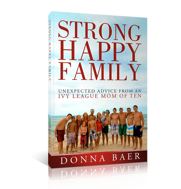 Strong Happy Family Unexpected Advice from an Ivy League Mom of Ten Donna Baer