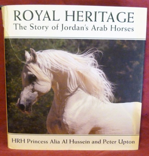ROYAL HERITAGE The Story of Jorden's Arab Horse by HRH Princess Alia Al Hussein and Peter Upton