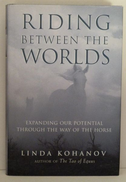 Riding Between Worlds Expanding our potential through the way of the horse by Linda Kohanov