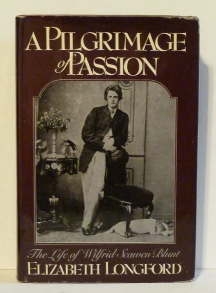 A Pilgrimage of Passion The Life of Wilfred Scawen Blunt by Elizabeth Longford