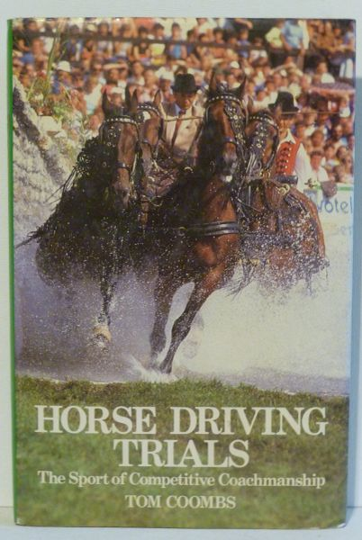 HORSE DRIVING TRIALS The Sport of Competitive Coachmanship by Tom Coombs