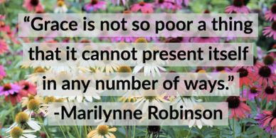 """Grace is not so poor a thing that it cannot present itself in any number of ways"" -M. Robinson"