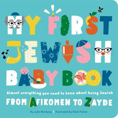 My First Jewish Baby Book Almost everything you need to know about being Jewish—from Afikomen to Zayde By Julie Merberg Illustrated by Beck Feiner