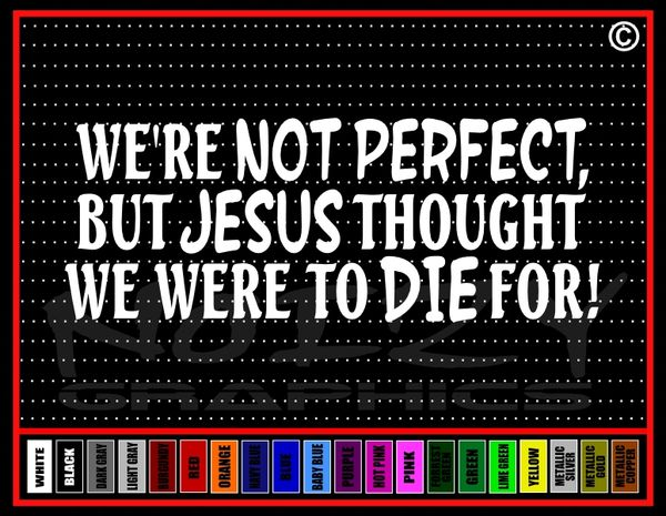 We're Not Perfect, But Jesus Thought We Were To Die For Vinyl Decal / Sticker