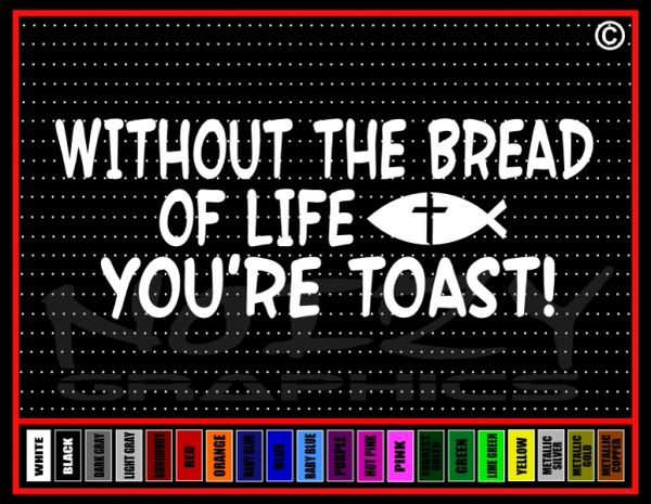 Without The Bread Of Life You're Toast! Vinyl Decal / Sticker