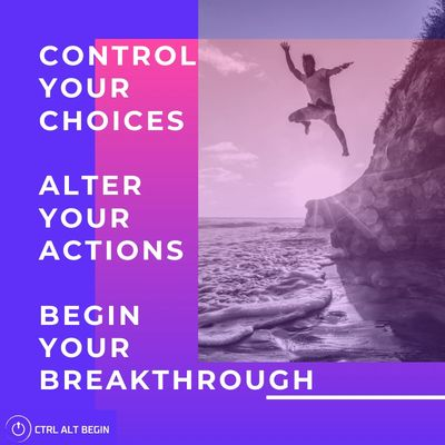 Control you choices, alter your actions, begin your breakthrough.
