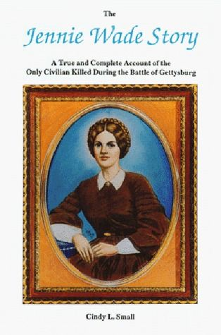 Jennie Wade Story: A True and Complete Account of the Only Civilian Killed during the Battle of Gettysburg