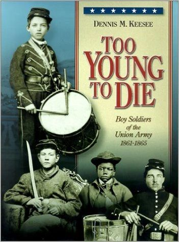 Too Young to Die: Boy Soldiers of the Union Army 1861-1865