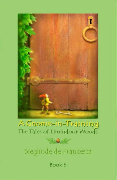 A Gnome-in-Training: Book 5, the conclusion of The Tales of Limindoor Woods by Sieglinde de Francesca