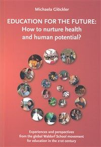 Education for the Future How to Nurture Health and Human Potential: Experiences and Perspectives from the Global Waldorf School Movement for Education in the 21st Century by Michaela Glöckler
