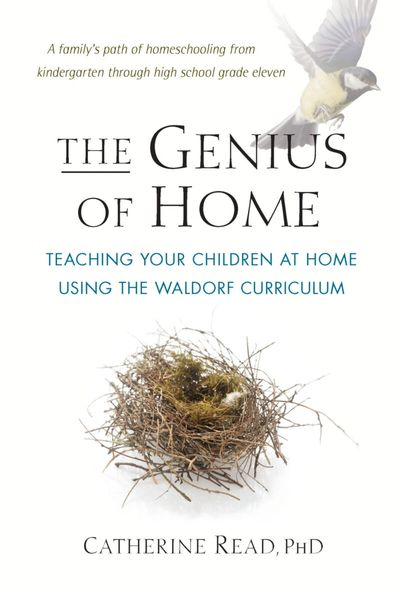 The Genius of Home Teaching Your Children at Home Using the Waldorf Curriculum by Catherine Read