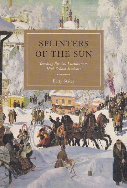 Splinters of the Sun: Teaching Russian Literature to High School Betty Staley