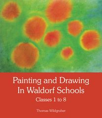 Painting and Drawing in Waldorf Schools Classes 1 to 8 by Thomas Wildgruber