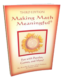Making Math Meaningful: Fun with Puzzles, Games and More! All New Third Edition! By Randy Evans, Mick Follari, and Jamie York.