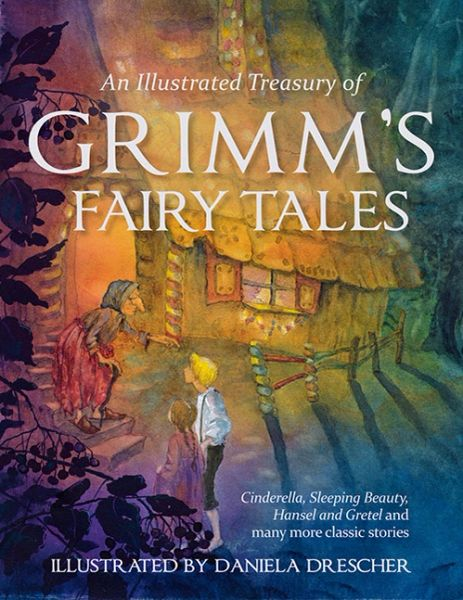 An Illustrated Treasury of Grimm's Fairy Tales Cinderella, Sleeping Beauty, Hansel and Gretel and many more classic stories Brothers Grimm Illustrated by Daniela Drescher