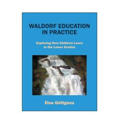 WALDORF EDUCATION IN PRACTICE , Exploring How Children Learn in the Lower Grades