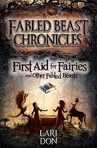 First Aid for Fairies and Other Fabled Beasts by Lari Don