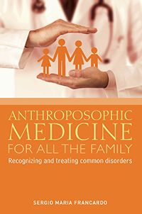 Anthroposophic Medicine for all the Family Recognizing and Treating the Most Common Disorders by Sergio Maria Francardo Translated by R. Stenner