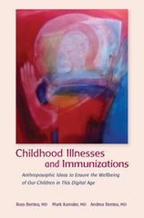 Childhood Illnesses and Immunizations Anthroposophic Ideas to Ensure the Wellbeing of Our Children in This Digital Age Ross Rentea , Mark Kamsler and Andrea Rentea