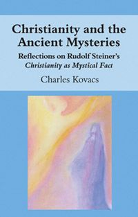 Christianity and the Ancient Mysteries Reflections on Rudolf Steiner's Christianity as Mystical Fact by Charles Kovacs