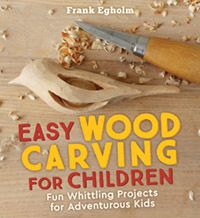 Easy Wood Carving for Children Fun Whittling Projects for Adventurous Kids by Frank Egholm