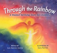 Through the Rainbow A Waldorf Birthday Story for Children Retold by Lou Harvey-Zahra Illustrated by Sara Parrilli