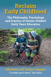 Reclaim Early Childhood The Philosophy, Psychology, and Practice of Steiner-Waldorf Early Years Education