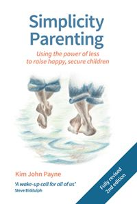 Simplicity Parenting Using the Power of Less to Raise Happy, Secure Children