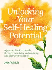 Unlocking Your Self-Healing Potential A Journey Back to Health Through Creativity, Authenticity, and Self-determination by Josef Ulrich
