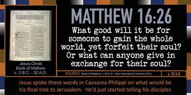 Matthew 16:26 What good will it be for someone to gain the whole world, yet forfeit their soul?