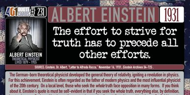 Albert Einstein Quote: The effort to strive for truth has to precede all other efforts.  401 Quotes.