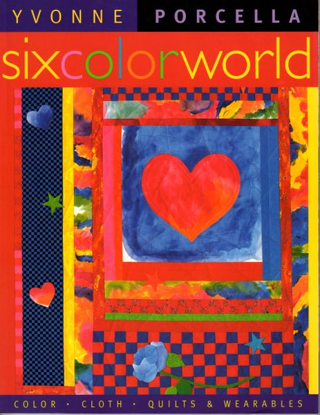 Six Color World: Color, Cloth, Quilts & Wearables by Yvonne Porcella